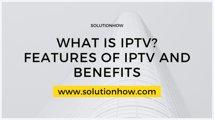 What Is IPTV Features Of IPTV And Benefit
