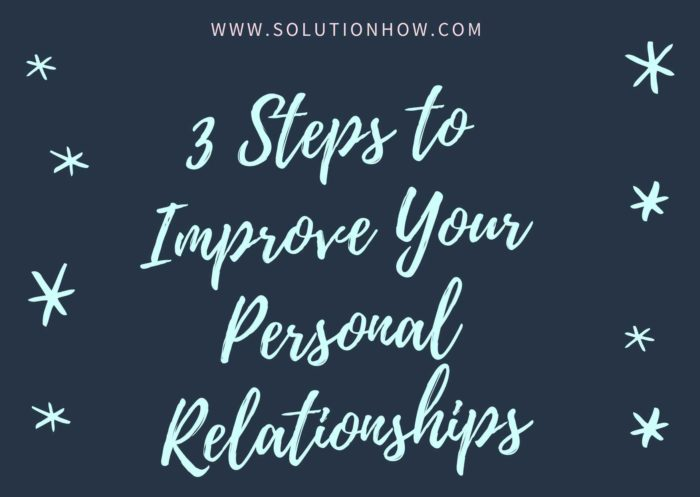3 Steps to Improve Your Personal Relationships