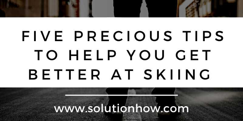 Five Precious Tips to Help You Get Better At Skiing