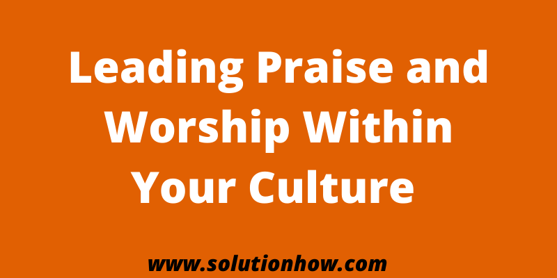 Leading Praise and Worship Within Your Culture