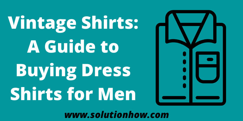 Vintage Shirts A Guide to Buying Dress Shirts for Men